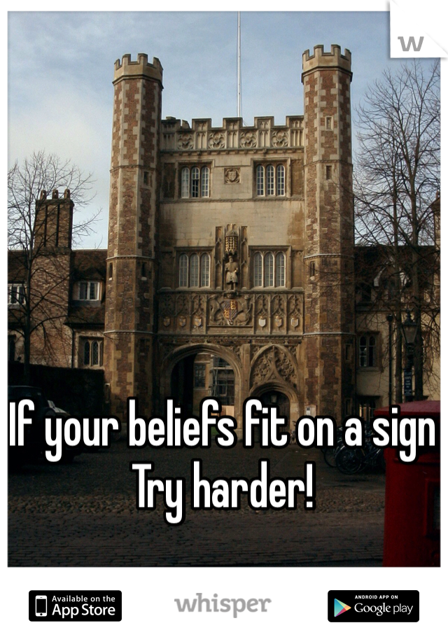 If your beliefs fit on a sign  Try harder!