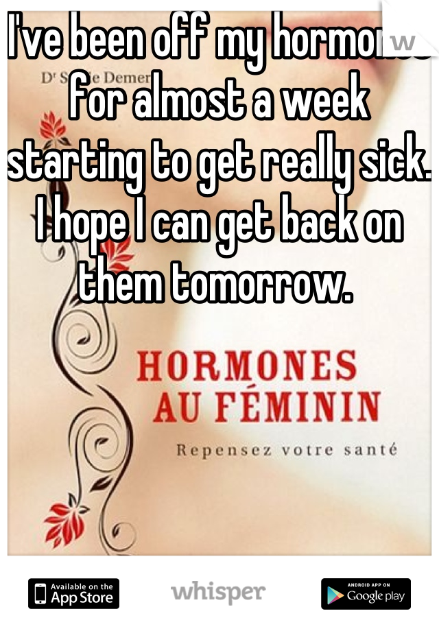 I've been off my hormones for almost a week starting to get really sick. I hope I can get back on them tomorrow.