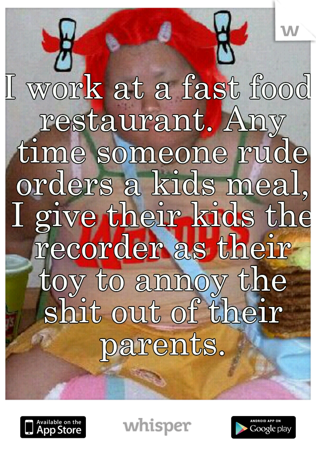 I work at a fast food restaurant. Any time someone rude orders a kids meal, I give their kids the recorder as their toy to annoy the shit out of their parents.