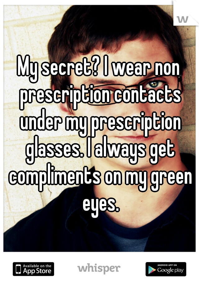 My secret? I wear non prescription contacts under my prescription glasses. I always get compliments on my green eyes.