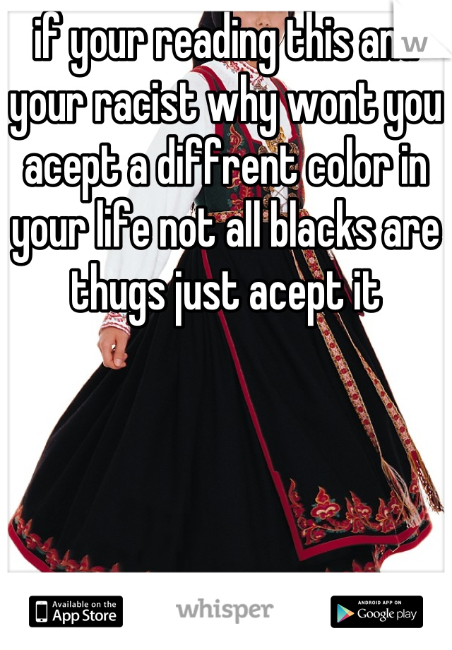 if your reading this and your racist why wont you acept a diffrent color in your life not all blacks are thugs just acept it