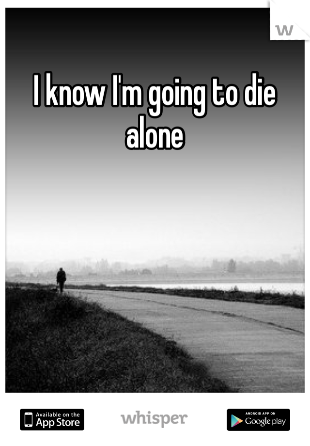 I know I'm going to die alone