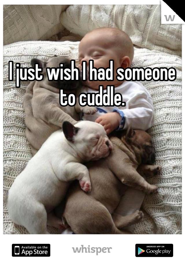 I just wish I had someone to cuddle.