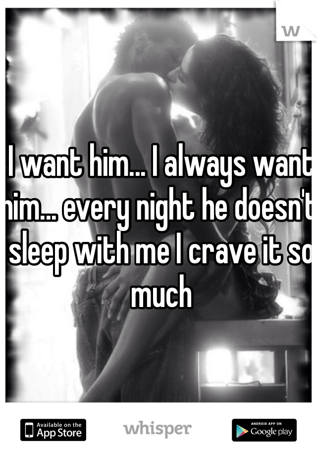 I want him... I always want him... every night he doesn't sleep with me I crave it so much
