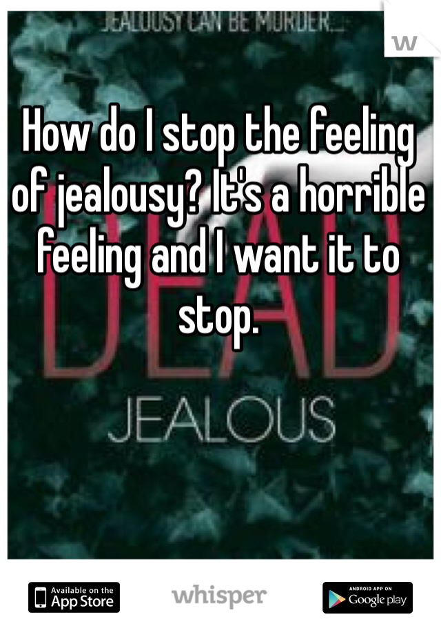 How do I stop the feeling of jealousy? It's a horrible feeling and I want it to stop.