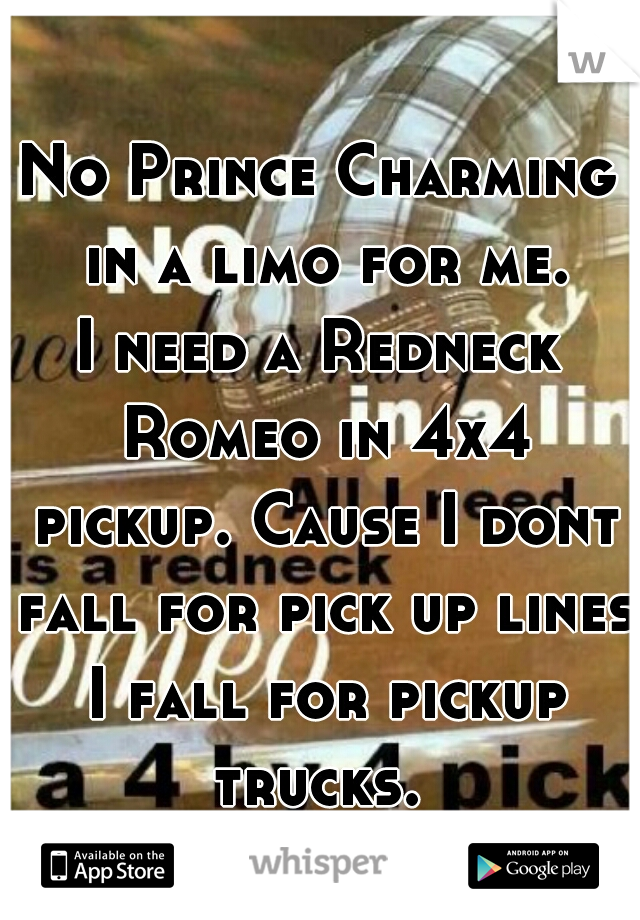 No Prince Charming in a limo for me. I need a Redneck Romeo in 4x4 pickup. Cause I dont fall for pick up lines I fall for pickup trucks.