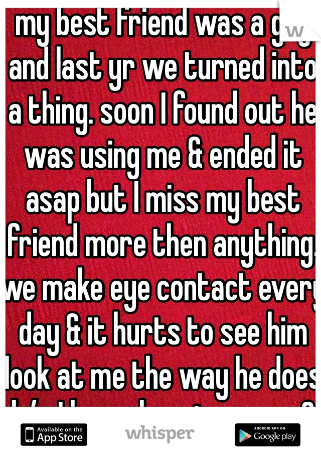 my best friend was a guy and last yr we turned into a thing. soon I found out he was using me & ended it asap but I miss my best friend more then anything. we make eye contact every day & it hurts to see him look at me the way he does b/c I know he misses me 2