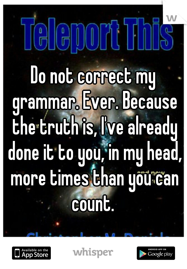 Do not correct my grammar. Ever. Because the truth is, I've already done it to you, in my head, more times than you can count.