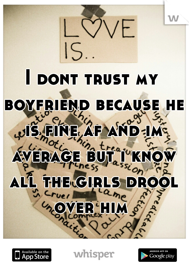 I dont trust my boyfriend because he is fine af and im average but i know all the girls drool over him