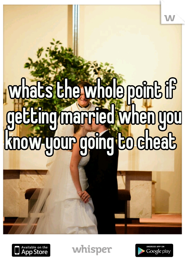 whats the whole point if getting married when you know your going to cheat