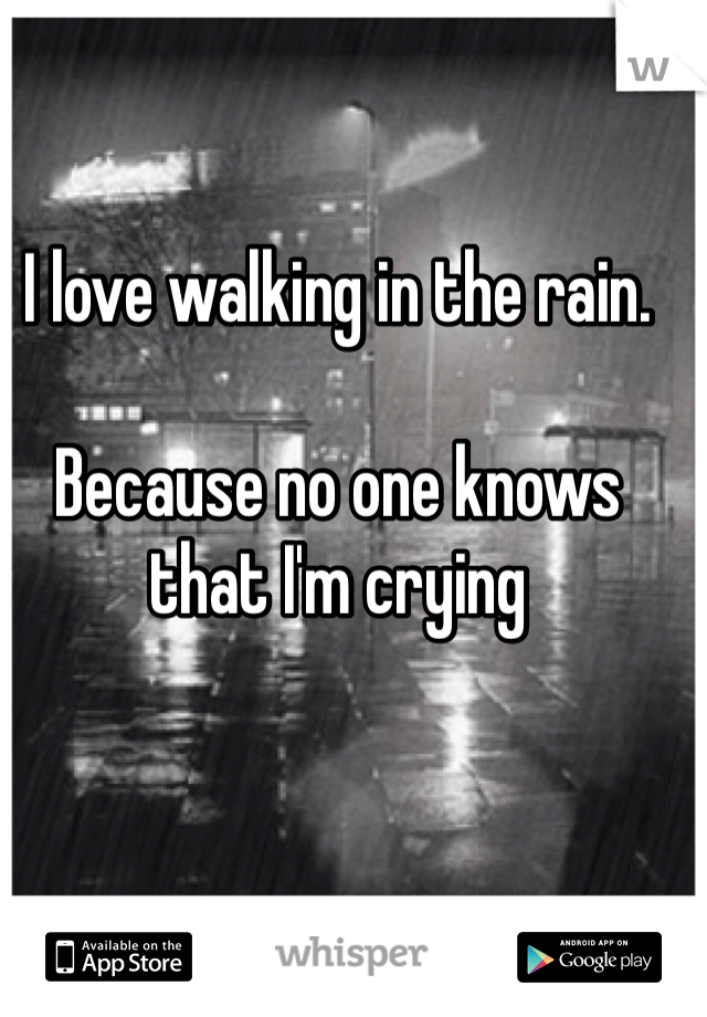 I love walking in the rain.   Because no one knows that I'm crying