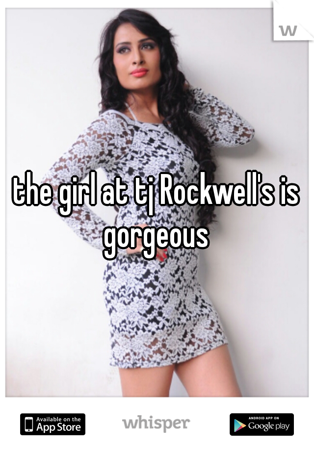 the girl at tj Rockwell's is gorgeous