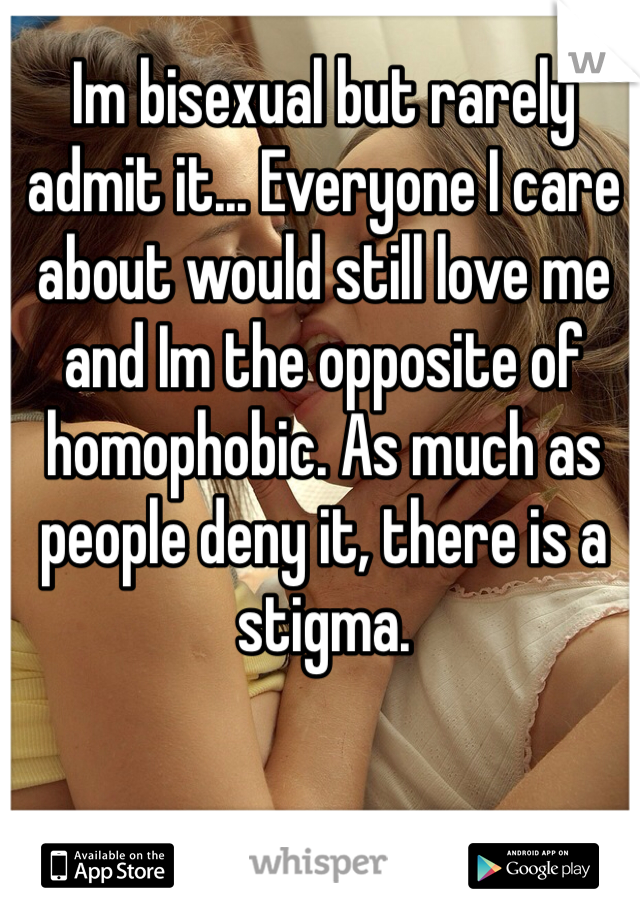 Im bisexual but rarely admit it... Everyone I care about would still love me and Im the opposite of homophobic. As much as people deny it, there is a stigma.