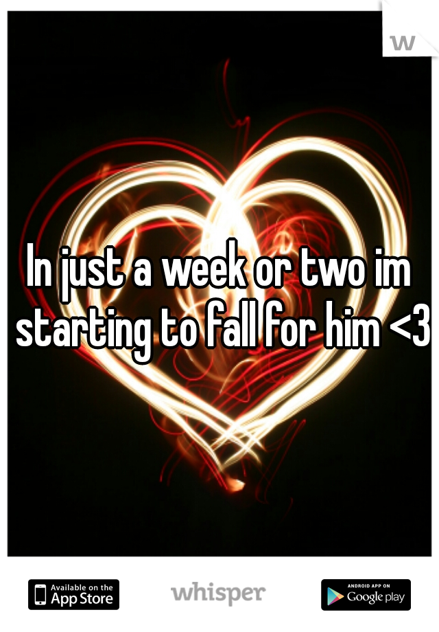 In just a week or two im starting to fall for him <3
