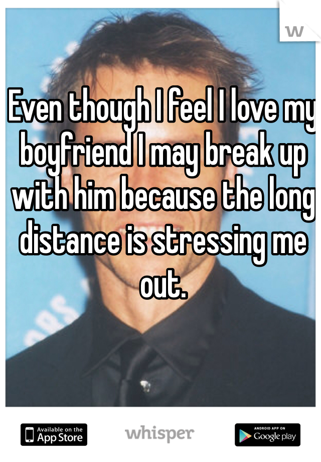 Even though I feel I love my boyfriend I may break up with him because the long distance is stressing me out.