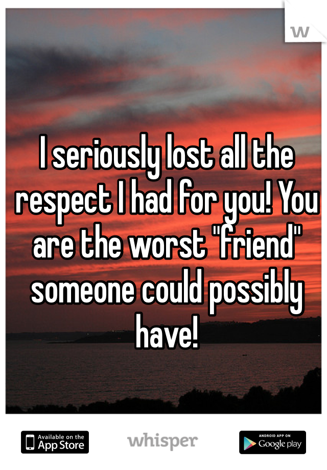 """I seriously lost all the respect I had for you! You are the worst """"friend"""" someone could possibly have!"""