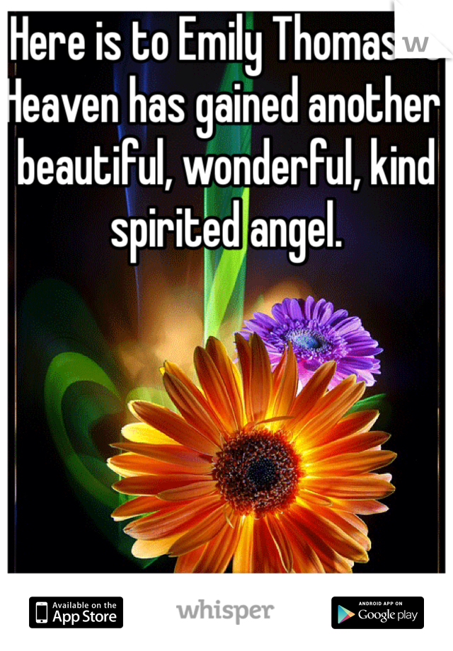 Here is to Emily Thomas<3 Heaven has gained another beautiful, wonderful, kind spirited angel.