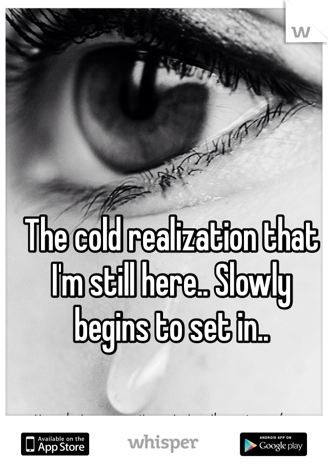 The cold realization that I'm still here.. Slowly begins to set in..