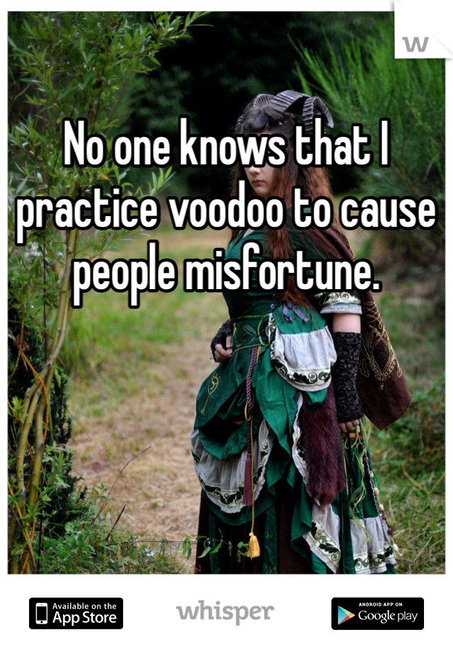 No one knows that I practice voodoo to cause people misfortune.