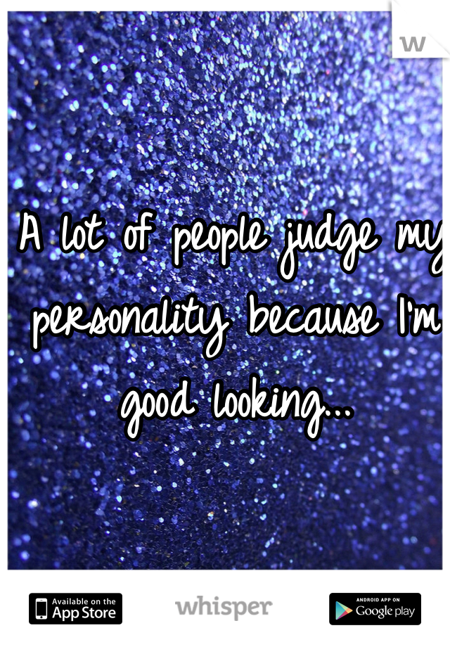 A lot of people judge my personality because I'm good looking...