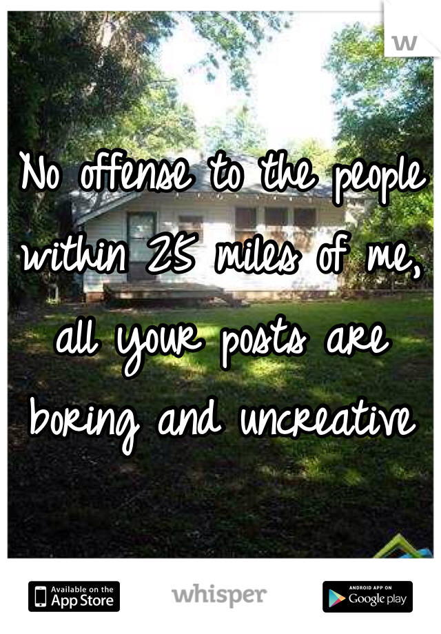 No offense to the people within 25 miles of me, all your posts are boring and uncreative