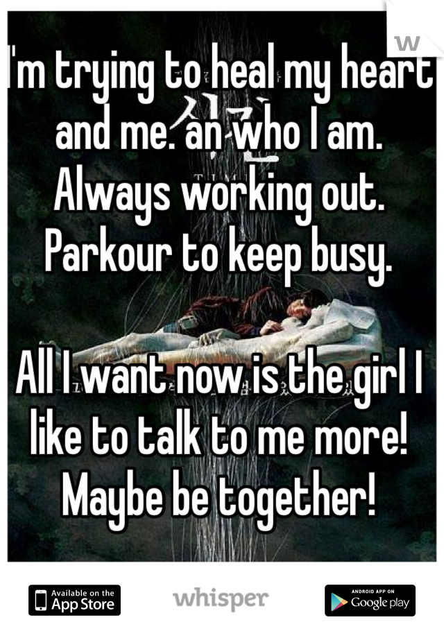 I'm trying to heal my heart and me. an who I am. Always working out. Parkour to keep busy.  All I want now is the girl I like to talk to me more! Maybe be together!