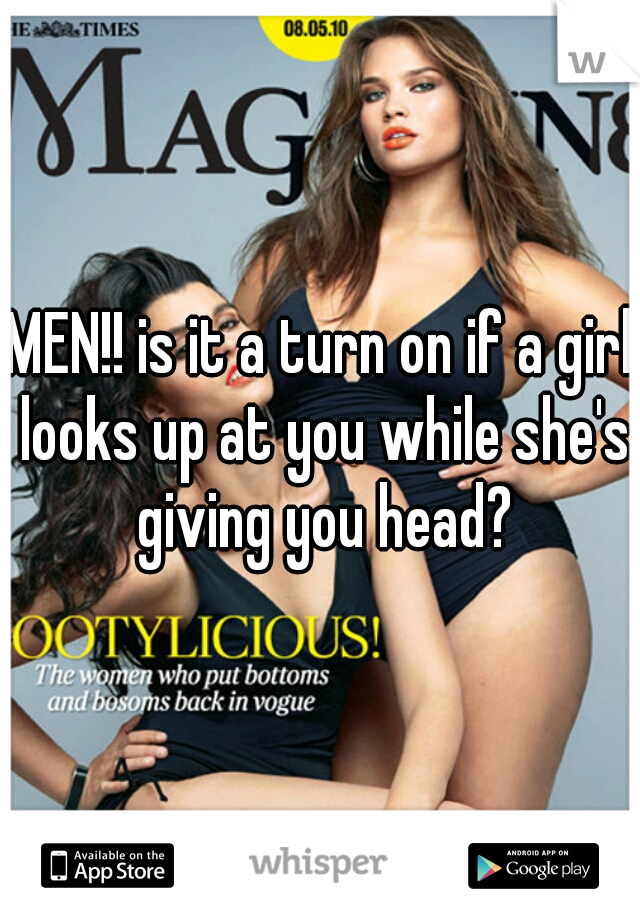 MEN!! is it a turn on if a girl looks up at you while she's giving you head?