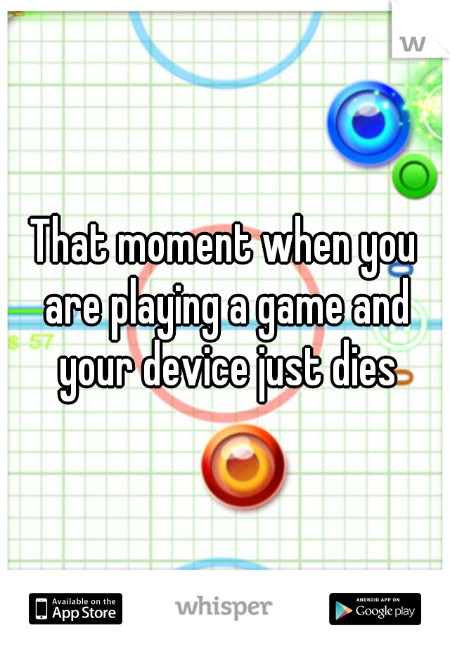 That moment when you are playing a game and your device just dies