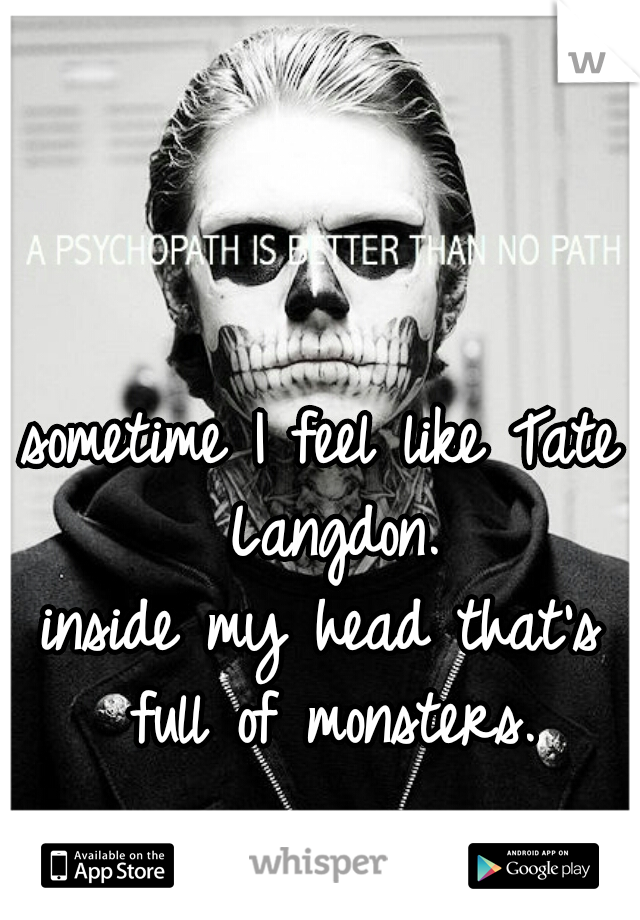 sometime I feel like Tate Langdon. inside my head that's full of monsters.
