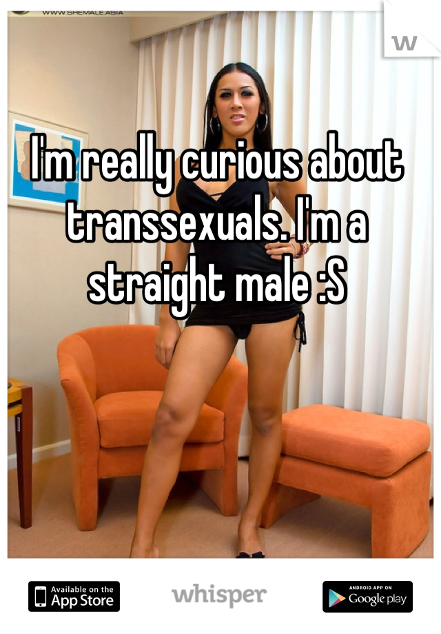 I'm really curious about transsexuals. I'm a straight male :S