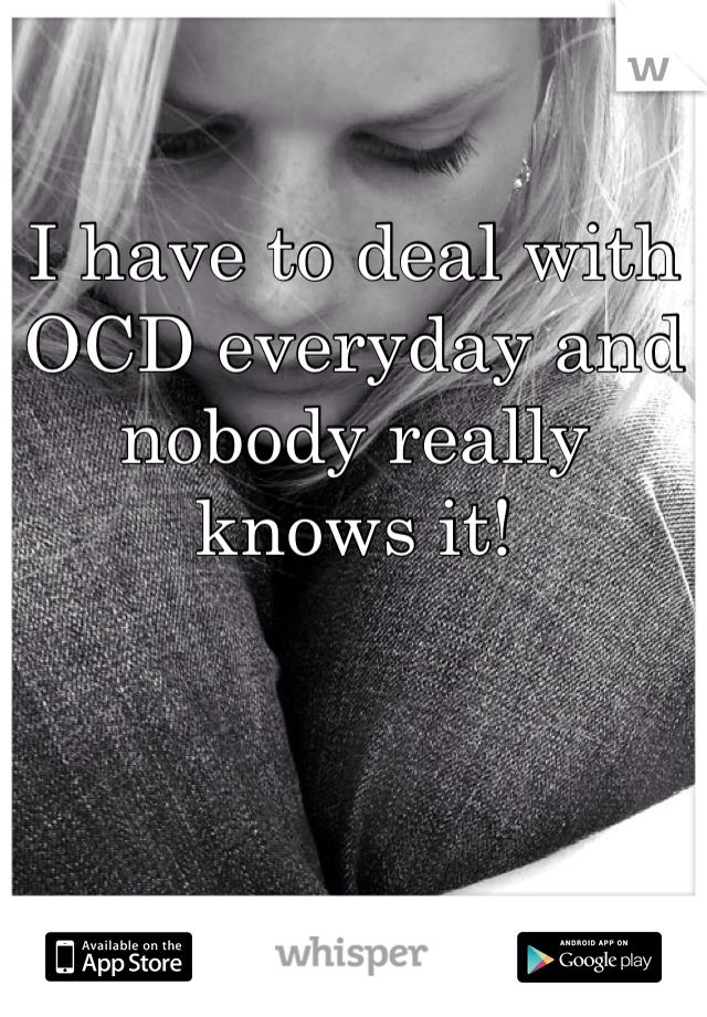 I have to deal with OCD everyday and nobody really knows it!