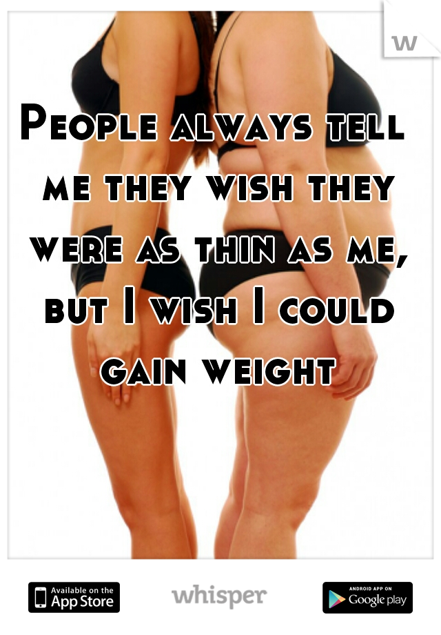 People always tell me they wish they were as thin as me, but I wish I could gain weight