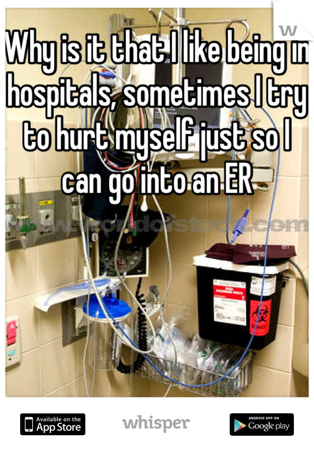 Why is it that I like being in hospitals, sometimes I try to hurt myself just so I can go into an ER
