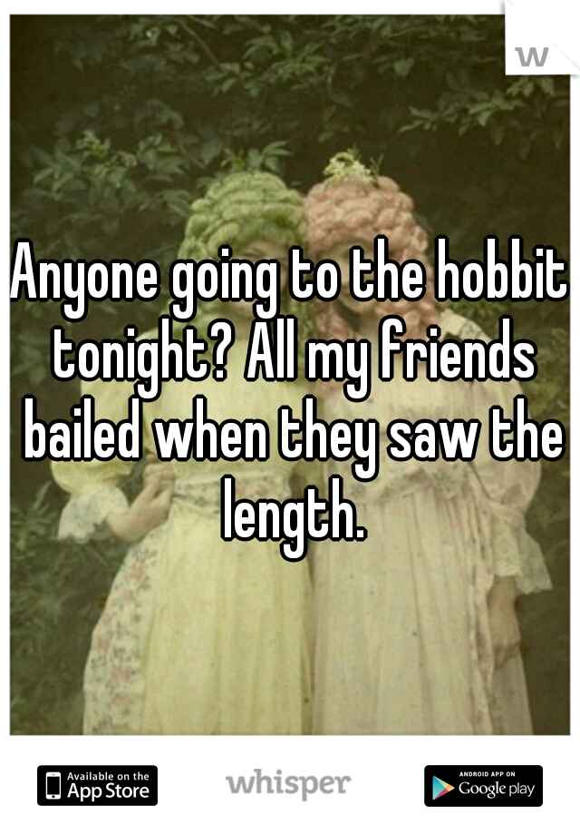 Anyone going to the hobbit tonight? All my friends bailed when they saw the length.