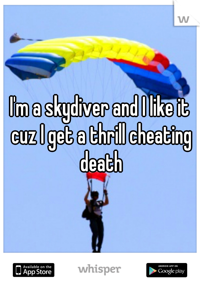 I'm a skydiver and I like it cuz I get a thrill cheating death