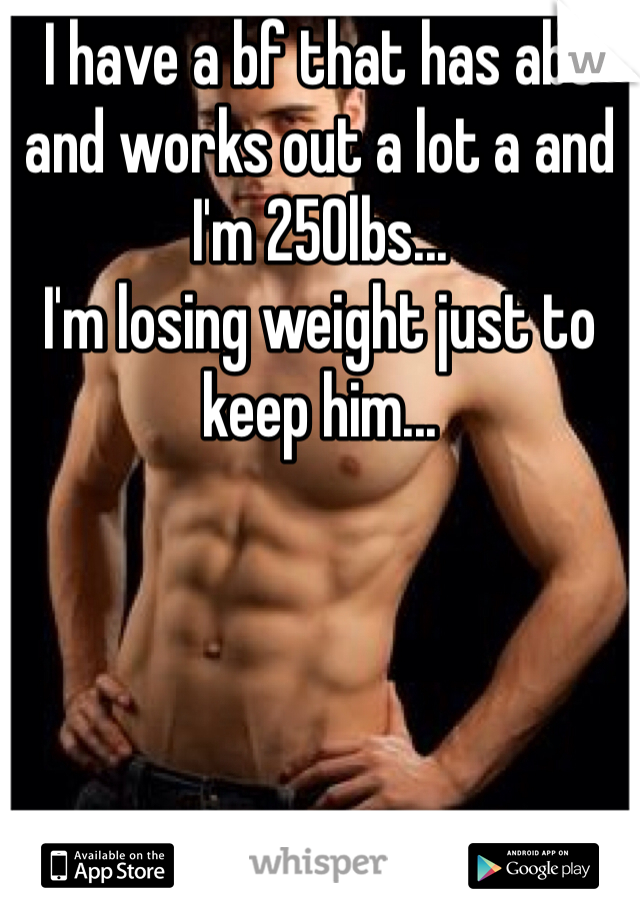 I have a bf that has abs and works out a lot a and I'm 250lbs... I'm losing weight just to keep him...