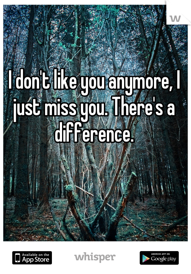 I don't like you anymore, I just miss you. There's a difference.