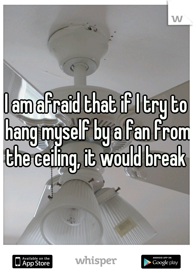 I am afraid that if I try to hang myself by a fan from the ceiling, it would break