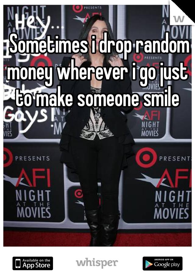 Sometimes i drop random money wherever i go just to make someone smile