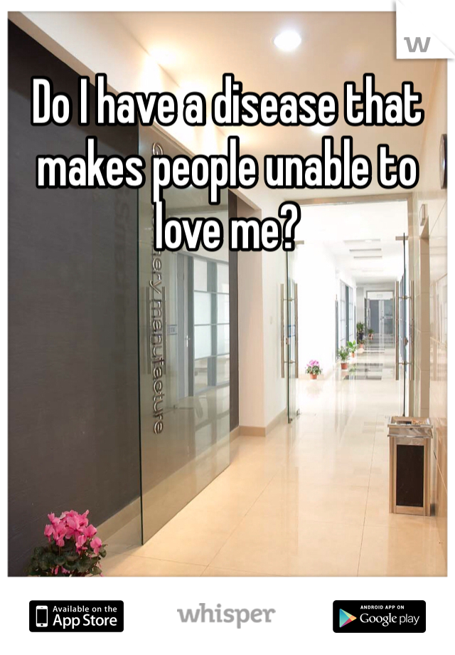Do I have a disease that makes people unable to love me?