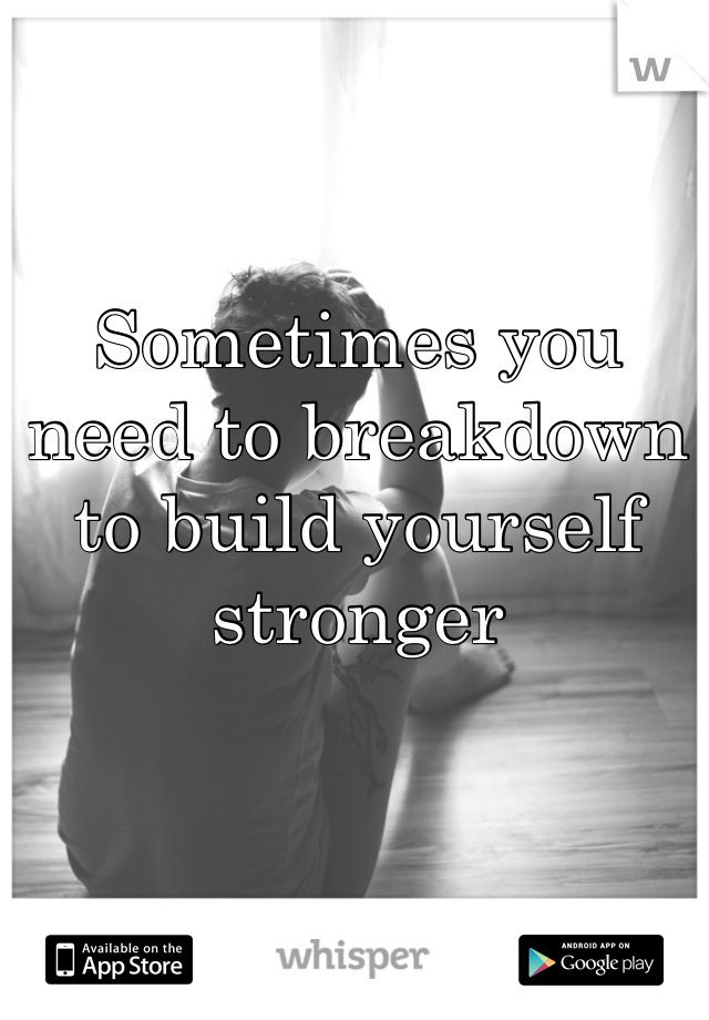 Sometimes you need to breakdown to build yourself stronger