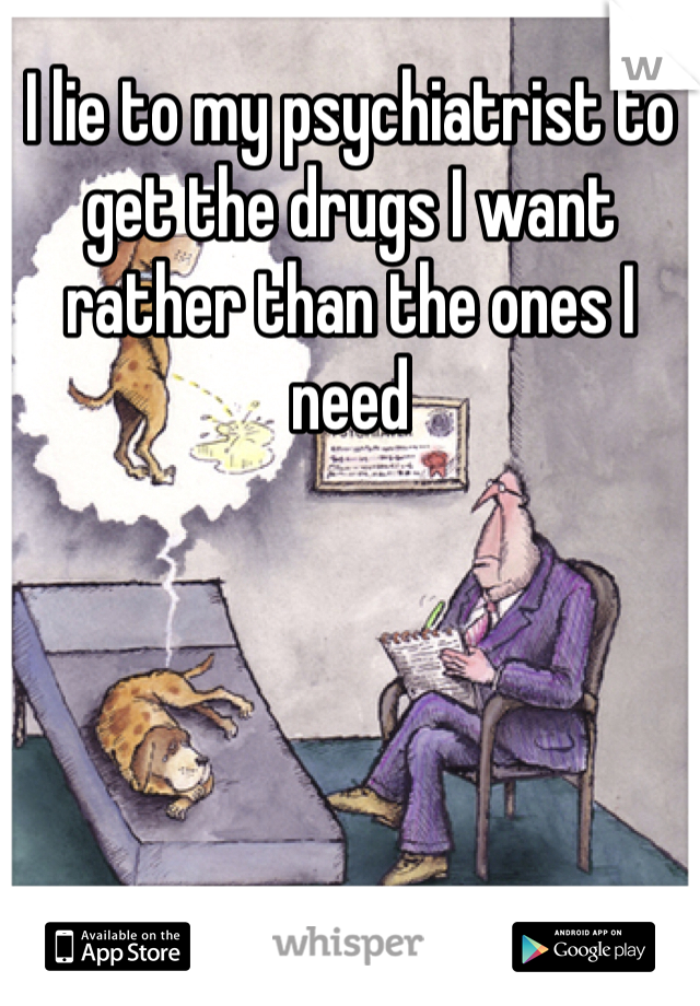 I lie to my psychiatrist to get the drugs I want rather than the ones I need