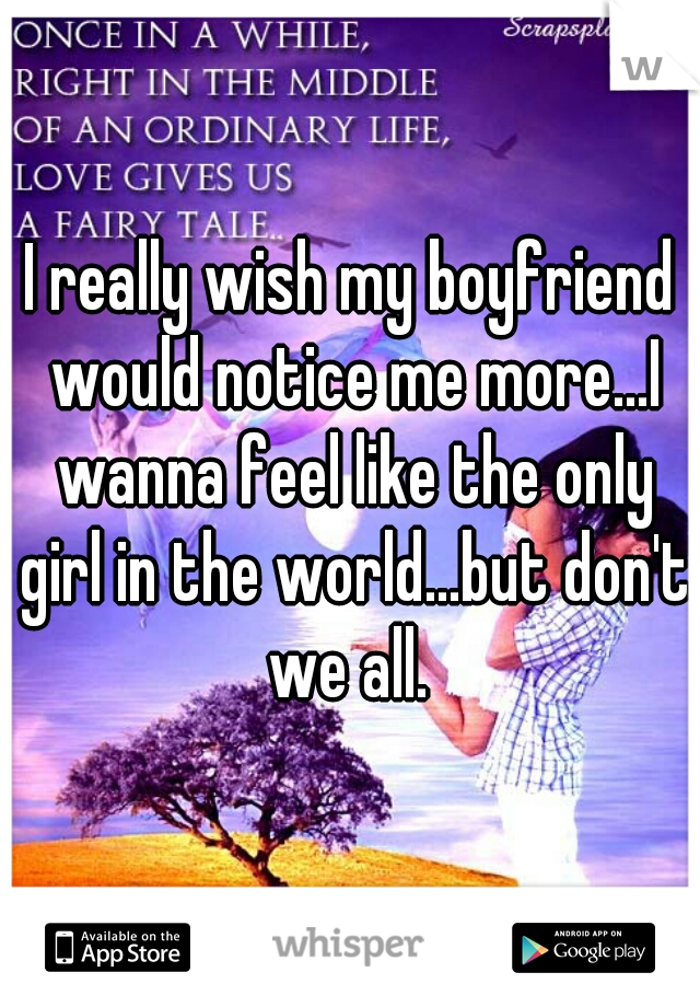 I really wish my boyfriend would notice me more...I wanna feel like the only girl in the world...but don't we all.