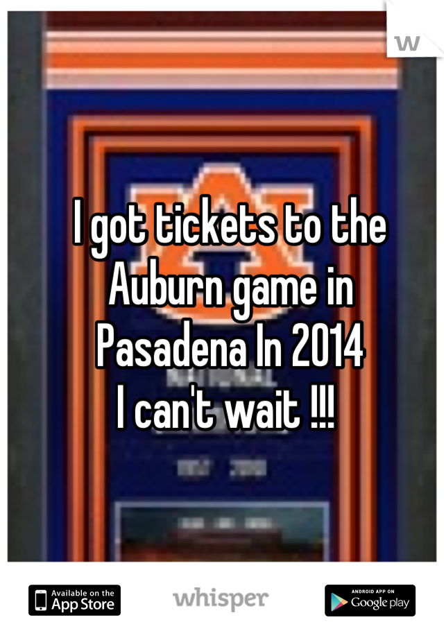 I got tickets to the  Auburn game in  Pasadena In 2014  I can't wait !!!