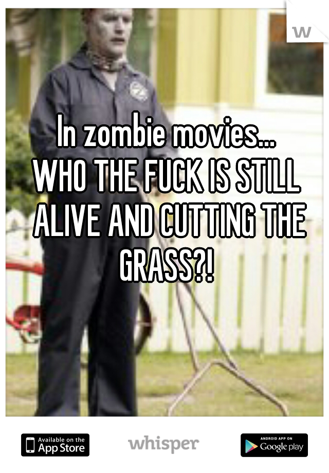 In zombie movies...    WHO THE FUCK IS STILL ALIVE AND CUTTING THE GRASS?!
