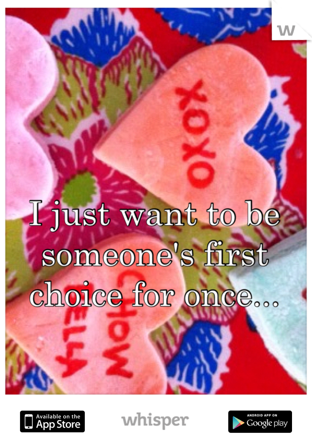 I just want to be someone's first choice for once...