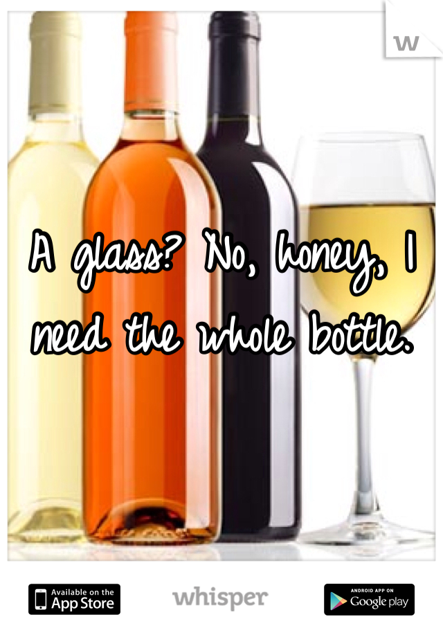 A glass? No, honey, I need the whole bottle.