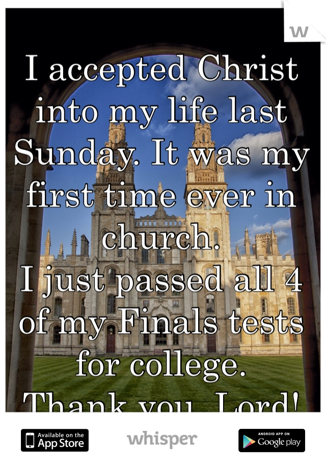 I accepted Christ into my life last Sunday. It was my first time ever in church.   I just passed all 4 of my Finals tests for college.  Thank you, Lord!