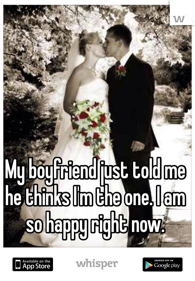 My boyfriend just told me he thinks I'm the one. I am so happy right now.