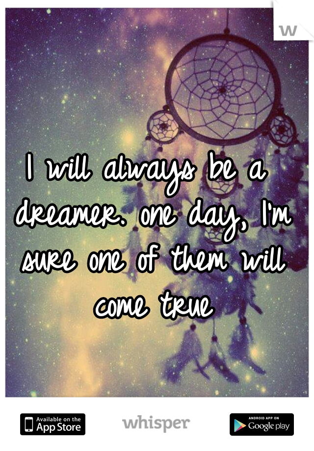 I will always be a dreamer. one day, I'm sure one of them will come true